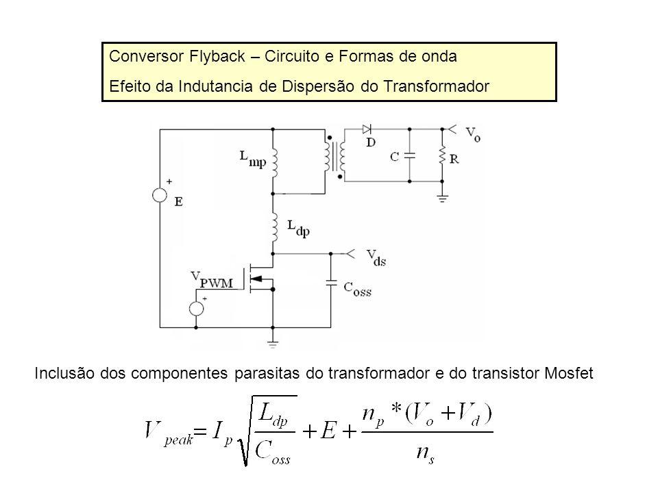 Conversor Flyback – Circuito e Formas de onda Efeito da Indutancia de Dispersão do Transformador Inclusão dos componentes parasitas do transformador e