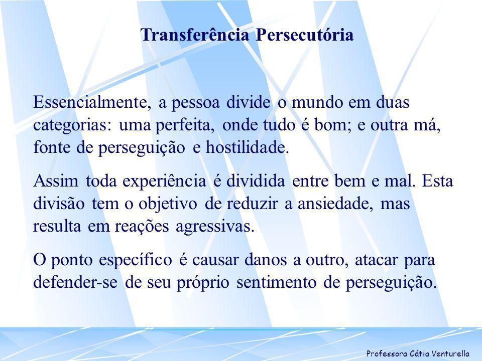 Professora Cátia Venturella Transferência Persecutória Essencialmente, a pessoa divide o mundo em duas categorias: uma perfeita, onde tudo é bom; e ou