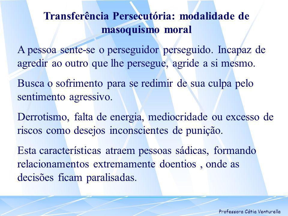 Professora Cátia Venturella Transferência Persecutória: modalidade de masoquismo moral A pessoa sente-se o perseguidor perseguido. Incapaz de agredir