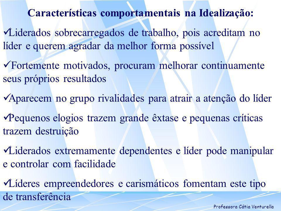 Professora Cátia Venturella Características comportamentais na Idealização: Liderados sobrecarregados de trabalho, pois acreditam no líder e querem ag