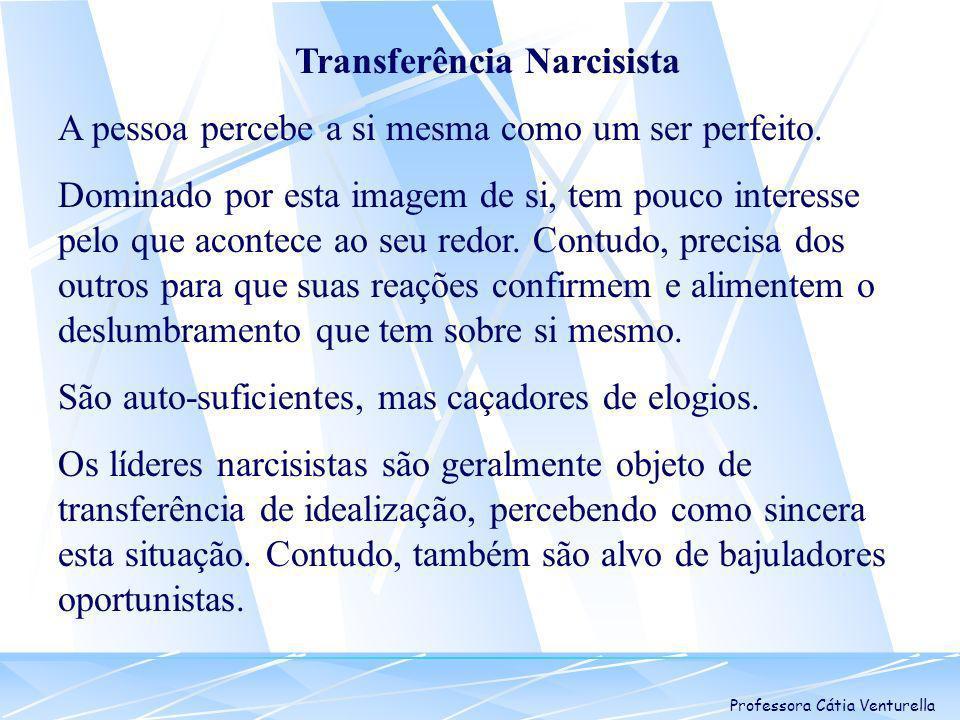 Professora Cátia Venturella Transferência Narcisista A pessoa percebe a si mesma como um ser perfeito. Dominado por esta imagem de si, tem pouco inter