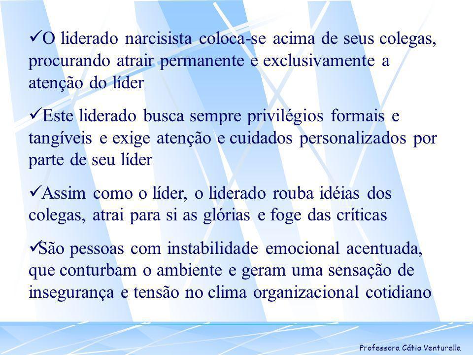 Professora Cátia Venturella O liderado narcisista coloca-se acima de seus colegas, procurando atrair permanente e exclusivamente a atenção do líder Es