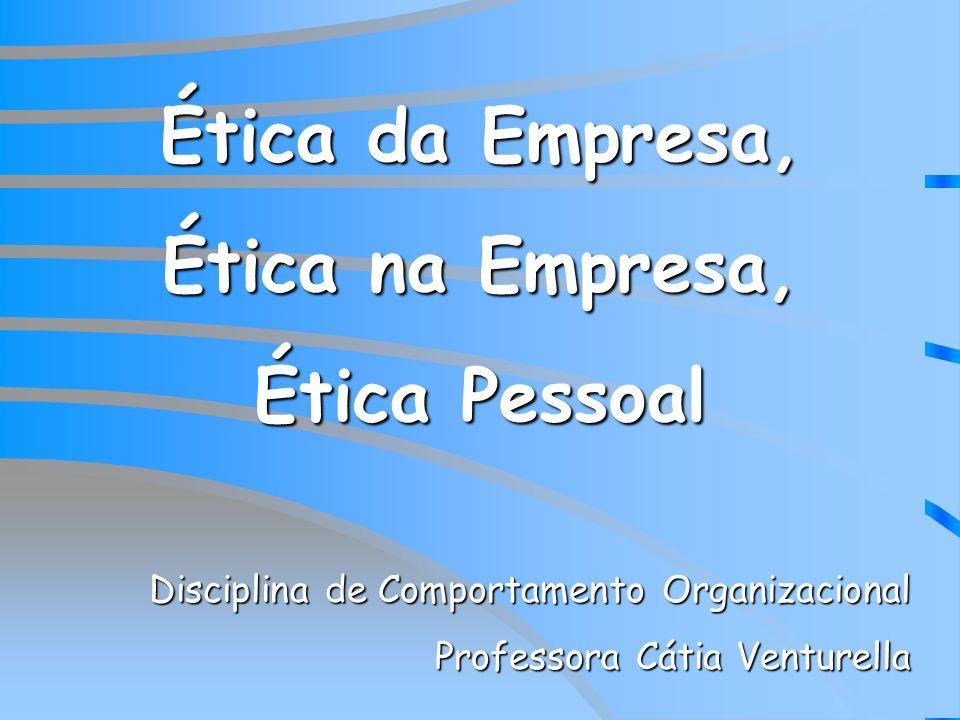 Ética da Empresa, Ética na Empresa, Ética Pessoal Disciplina de Comportamento Organizacional Professora Cátia Venturella