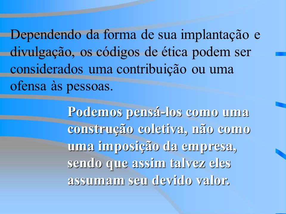 Dependendo da forma de sua implantação e divulgação, os códigos de ética podem ser considerados uma contribuição ou uma ofensa às pessoas. Podemos pen