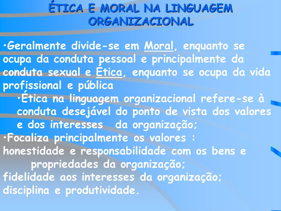 ÉTICA E MORAL NA LINGUAGEM ORGANIZACIONAL Geralmente divide-se em Moral, enquanto se ocupa da conduta pessoal e principalmente da conduta sexual e Éti