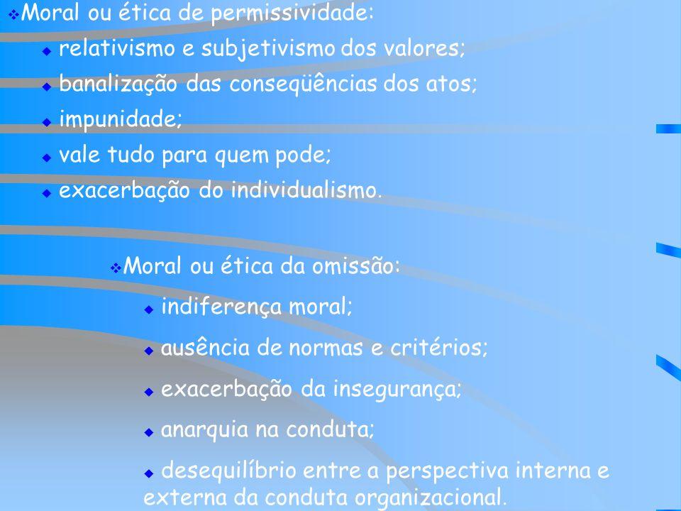 Moral ou ética de permissividade: relativismo e subjetivismo dos valores; banalização das conseqüências dos atos; impunidade; vale tudo para quem pode; exacerbação do individualismo.