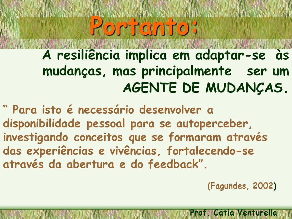 Portanto: A resiliência implica em adaptar-se às mudanças, mas principalmente ser um AGENTE DE MUDANÇAS. Para isto é necessário desenvolver a disponib