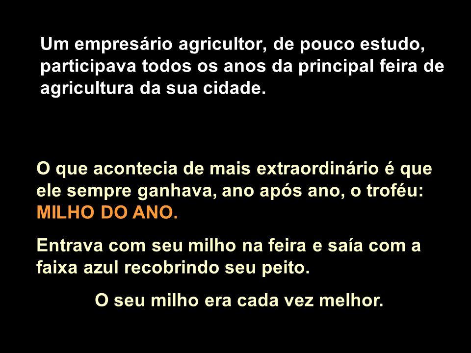 Um empresário agricultor, de pouco estudo, participava todos os anos da principal feira de agricultura da sua cidade.
