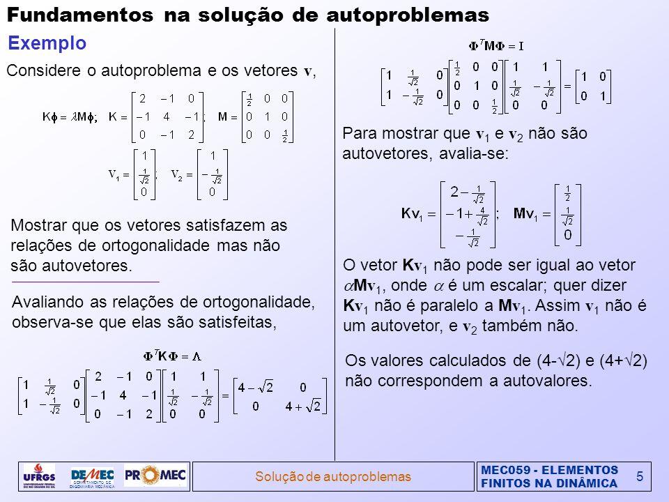 MEC059 - ELEMENTOS FINITOS NA DINÂMICA DEPARTAMENTO DE ENGENHARIA MECÂNICA Solução de autoproblemas6 Fundamentos na solução de autoproblemas (cont.) Polinômio característico e restrições Os autovalores do problema K = M são raízes do polinômio característico: Re-escrevendo o problema na forma, observa-se que ela pode ser satisfeita somente para i diferentes de zero, desde que K- i M seja singular.