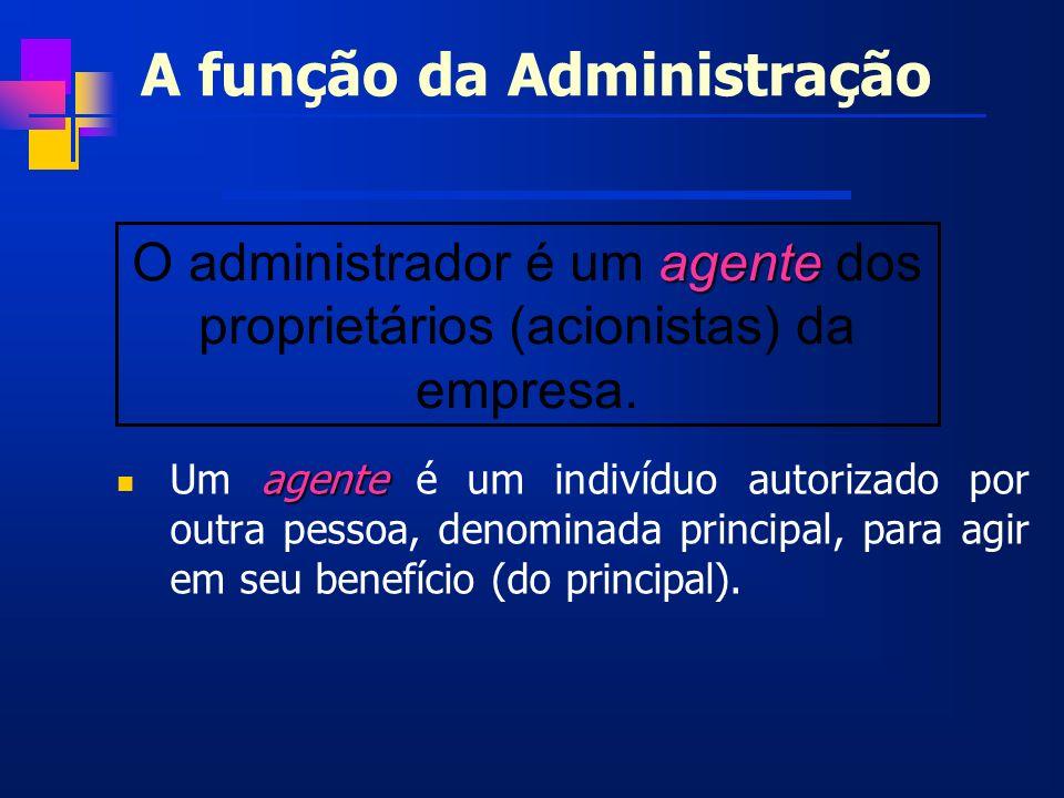 A função da Administração agente Um agente é um indivíduo autorizado por outra pessoa, denominada principal, para agir em seu benefício (do principal)