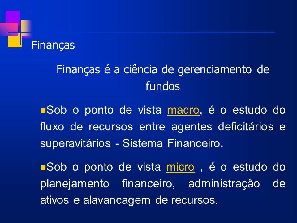 Finanças Finanças é a ciência de gerenciamento de fundos Sob o ponto de vista macro, é o estudo do fluxo de recursos entre agentes deficitários e supe