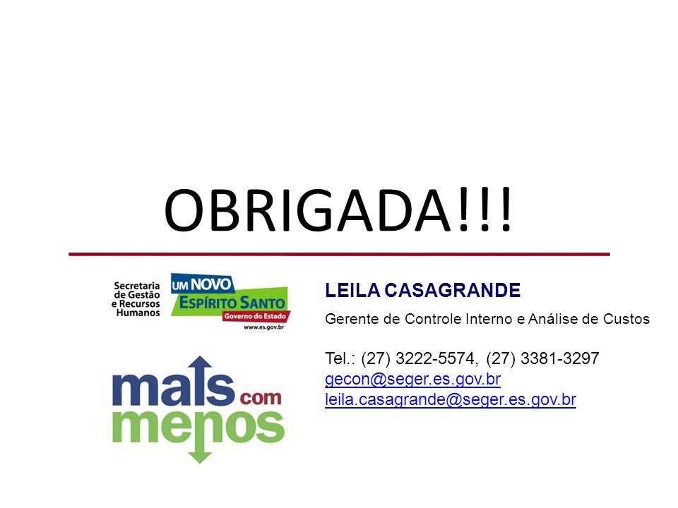OBRIGADA!!! LEILA CASAGRANDE Gerente de Controle Interno e Análise de Custos Tel.: (27) 3222-5574, (27) 3381-3297 gecon@seger.es.gov.br leila.casagran