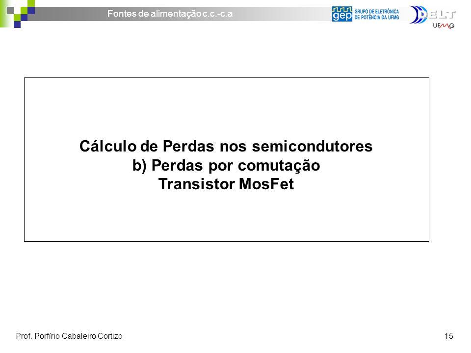 Fontes de alimentação c.c.-c.a Prof. Porfírio Cabaleiro Cortizo 15 Cálculo de Perdas nos semicondutores b) Perdas por comutação Transistor MosFet