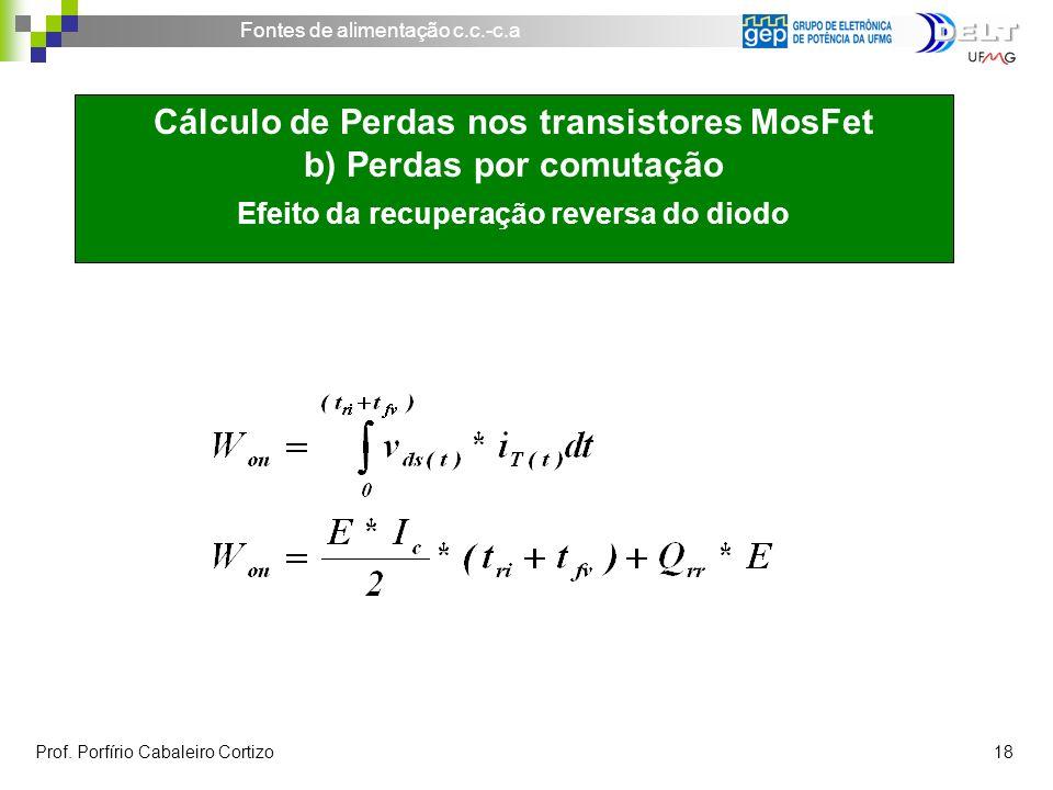 Fontes de alimentação c.c.-c.a Prof. Porfírio Cabaleiro Cortizo 18 Cálculo de Perdas nos transistores MosFet b) Perdas por comutação Efeito da recuper