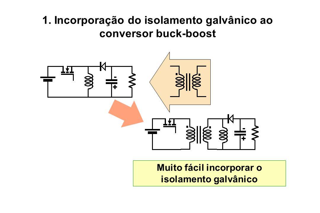 1. Incorporação do isolamento galvânico ao conversor buck-boost Muito fácil incorporar o isolamento galvânico