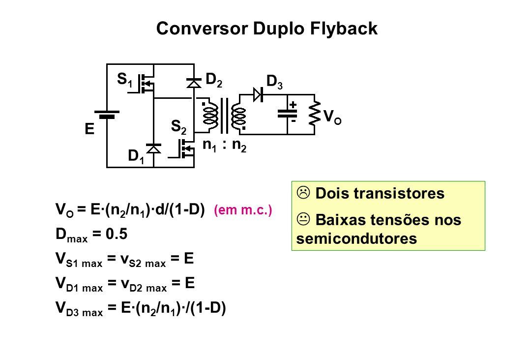 Dois transistores Baixas tensões nos semicondutores V O = E·(n 2 /n 1 )·d/(1-D) (em m.c.) D max = 0.5 V S1 max = v S2 max = E V D1 max = v D2 max = E