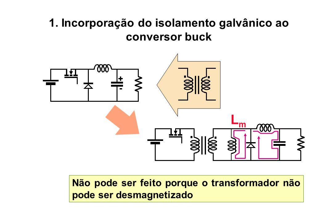 1. Incorporação do isolamento galvânico ao conversor buck Não pode ser feito porque o transformador não pode ser desmagnetizado LmLm