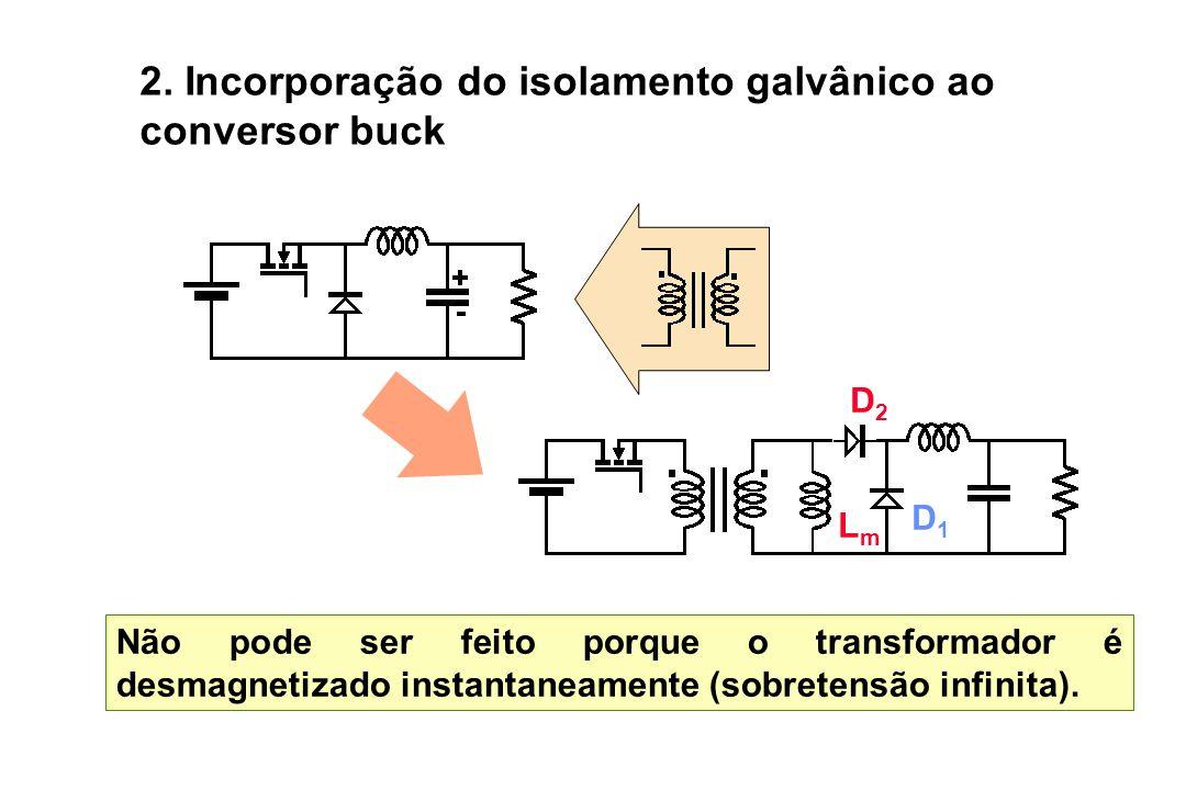 2. Incorporação do isolamento galvânico ao conversor buck Não pode ser feito porque o transformador é desmagnetizado instantaneamente (sobretensão inf