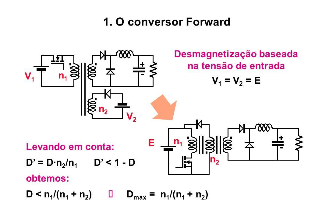 Levando em conta: D = D·n 2 /n 1 D < 1 - D obtemos: D < n 1 /(n 1 + n 2 ) D max = n 1 /(n 1 + n 2 ) 1. O conversor Forward E n2n2 n1n1 Desmagnetização