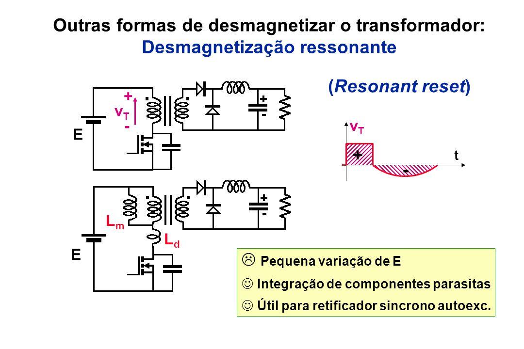 Outras formas de desmagnetizar o transformador: Desmagnetização ressonante Pequena variação de E Integração de componentes parasitas Útil para retific