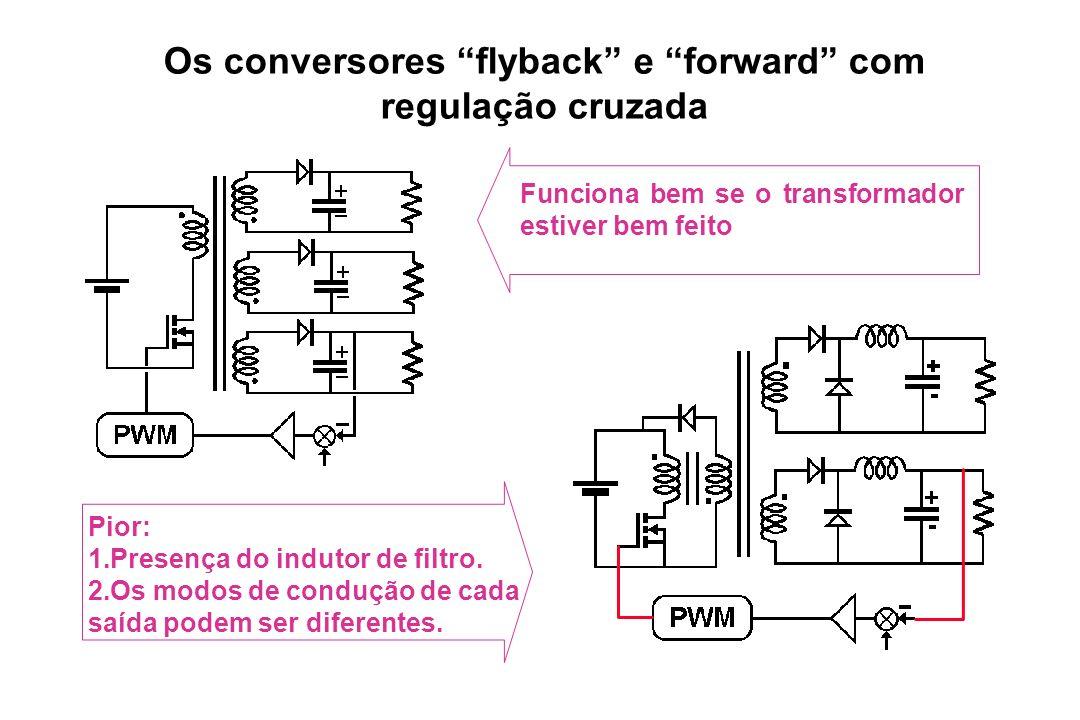 Os conversores flyback e forward com regulação cruzada Funciona bem se o transformador estiver bem feito Pior: 1.Presença do indutor de filtro. 2.Os m