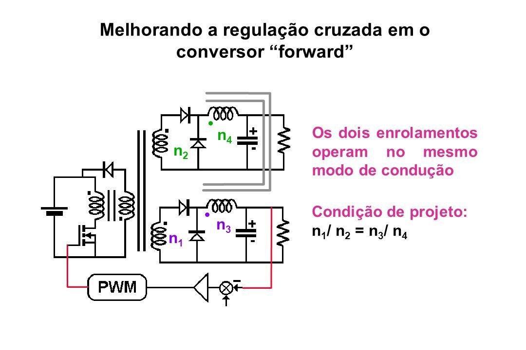 Melhorando a regulação cruzada em o conversor forward Os dois enrolamentos operam no mesmo modo de condução n1n1 n2n2 n3n3 n4n4 Condição de projeto: n