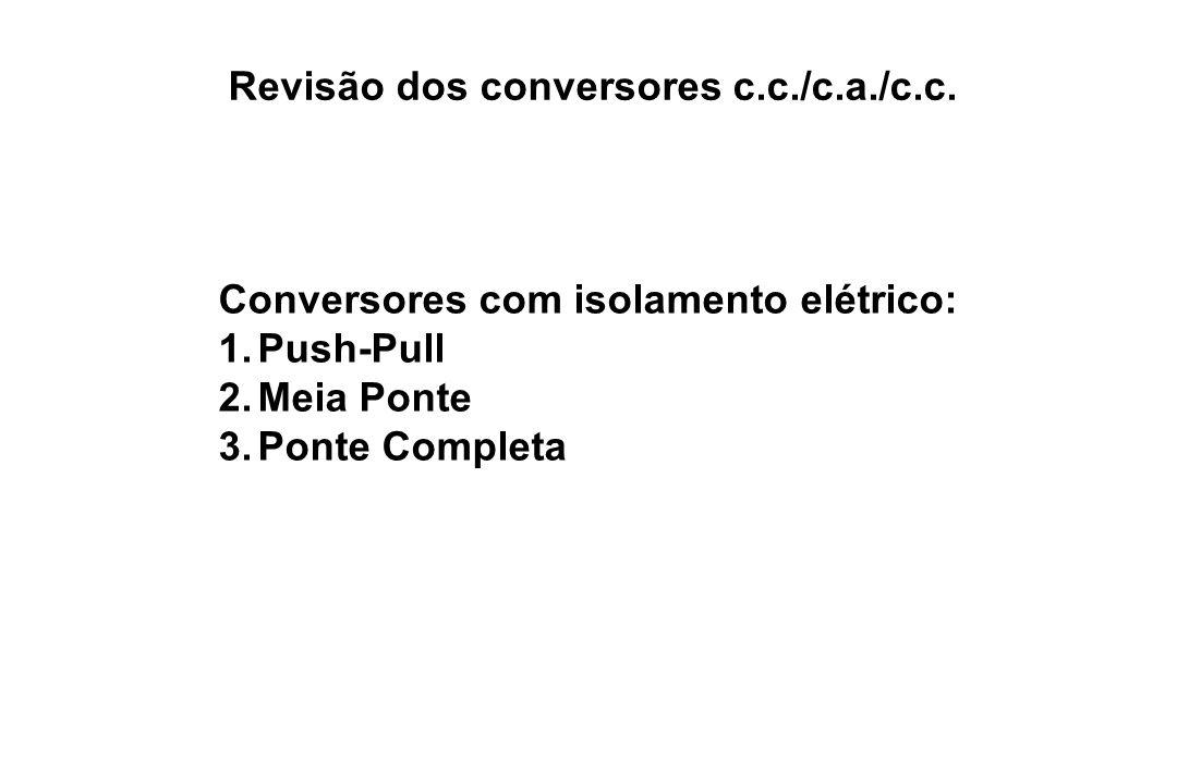 Revisão dos conversores c.c./c.a./c.c. Conversores com isolamento elétrico: 1.Push-Pull 2.Meia Ponte 3.Ponte Completa