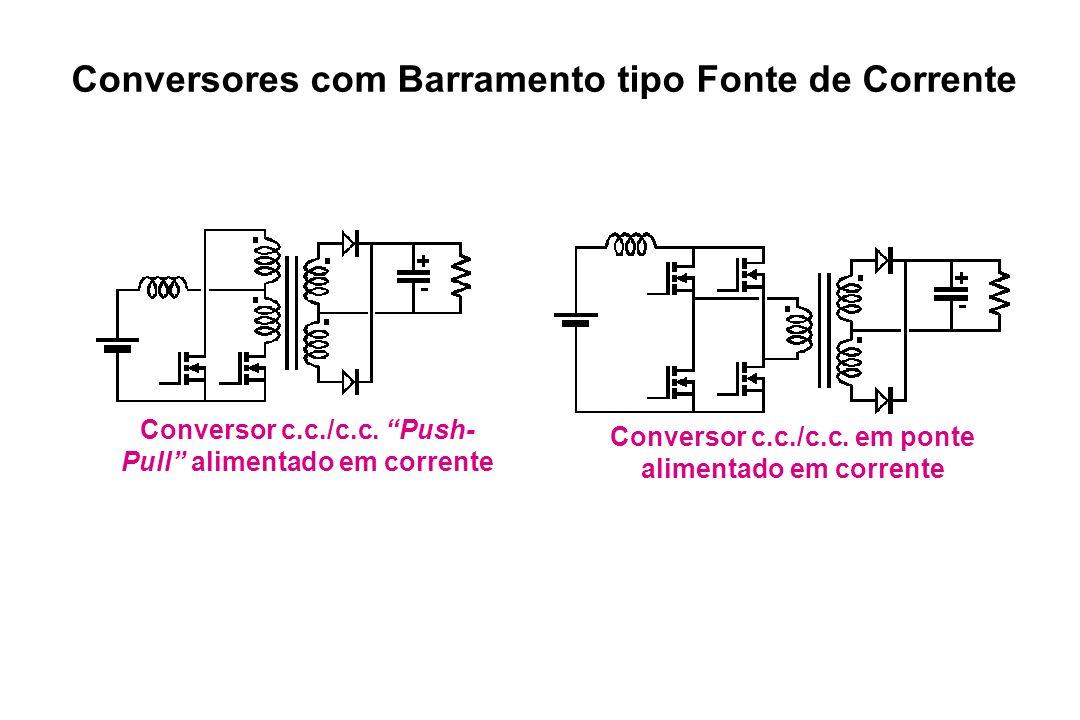 Conversor c.c./c.c. Push- Pull alimentado em corrente Conversor c.c./c.c. em ponte alimentado em corrente Conversores com Barramento tipo Fonte de Cor