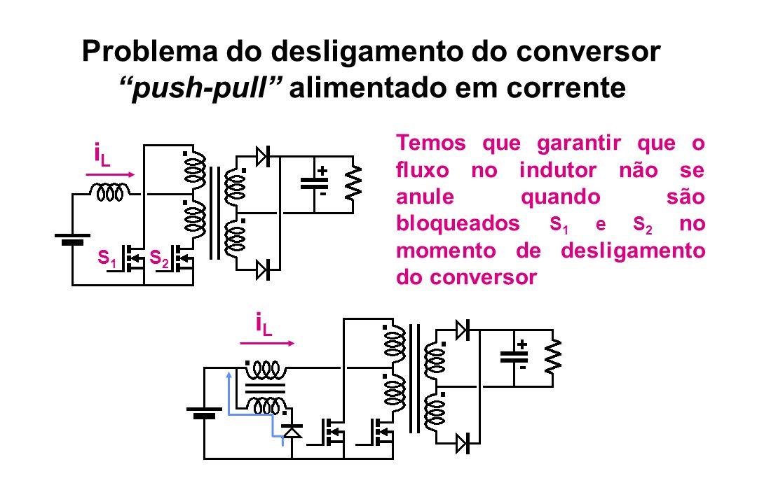 Problema do desligamento do conversor push-pull alimentado em corrente S2S2 S1S1 iLiL Temos que garantir que o fluxo no indutor não se anule quando sã