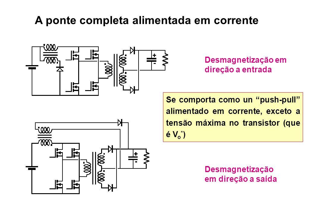 A ponte completa alimentada em corrente Desmagnetização em direção a entrada Desmagnetização em direção a saída Se comporta como un push-pull alimenta
