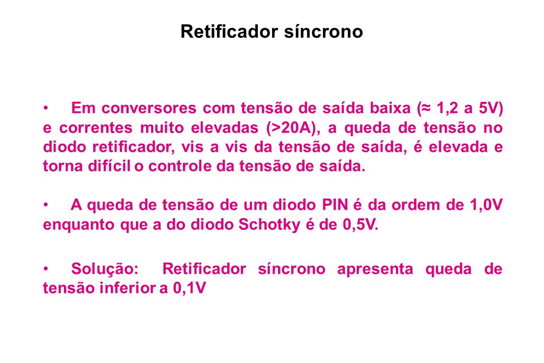 Retificador síncrono Em conversores com tensão de saída baixa ( 1,2 a 5V) e correntes muito elevadas (>20A), a queda de tensão no diodo retificador, v