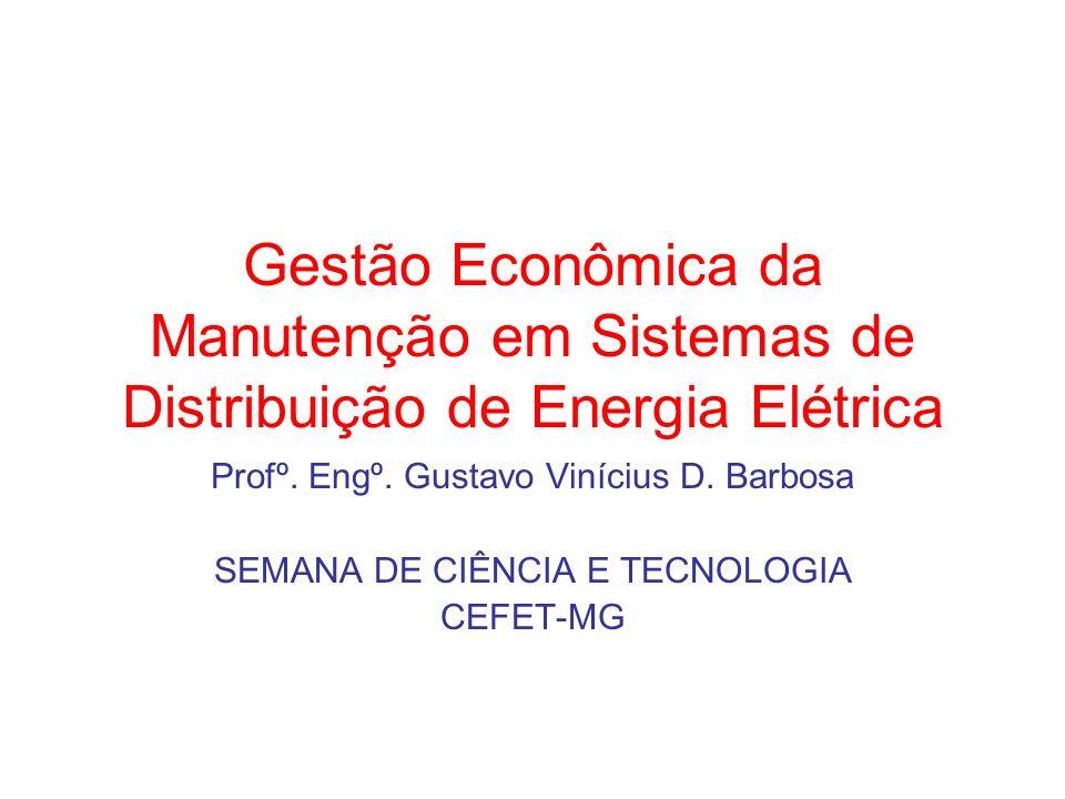 Gestão Econômica da Manutenção em Sistemas de Distribuição de Energia Elétrica Profº. Engº. Gustavo Vinícius D. Barbosa SEMANA DE CIÊNCIA E TECNOLOGIA