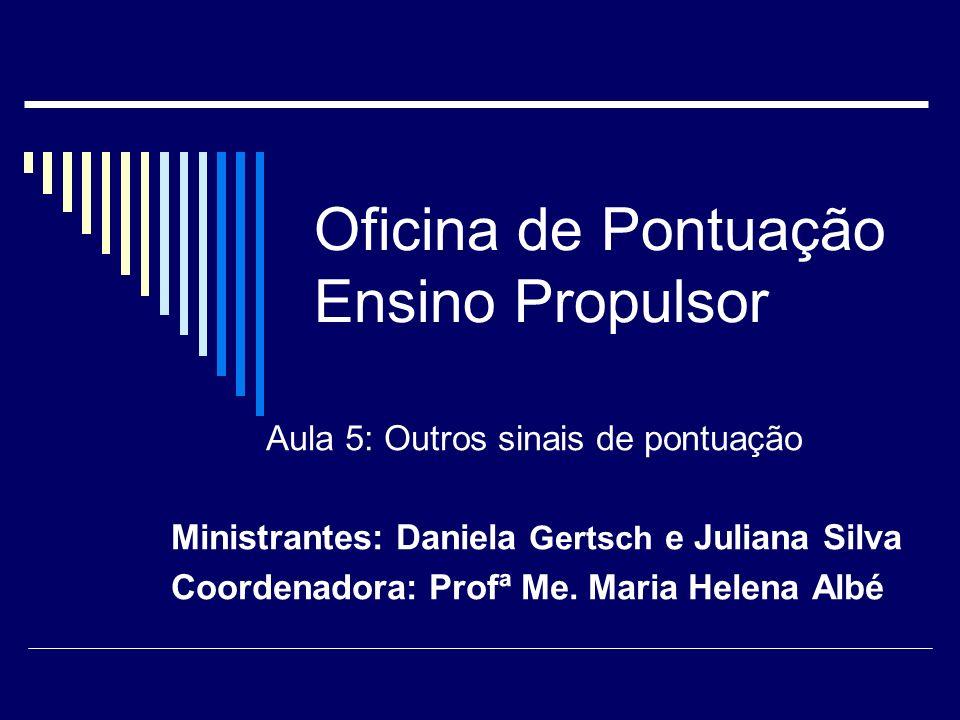 Oficina de Pontuação Ensino Propulsor Aula 5: Outros sinais de pontuação Ministrantes: Daniela Gertsch e Juliana Silva Coordenadora: Profª Me. Maria H