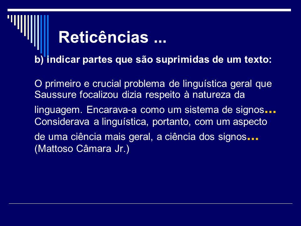 Reticências... b) indicar partes que são suprimidas de um texto: O primeiro e crucial problema de linguística geral que Saussure focalizou dizia respe