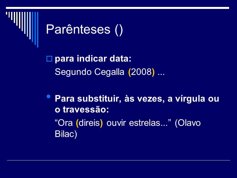Parênteses () para indicar data: Segundo Cegalla (2008)... Para substituir, às vezes, a vírgula ou o travessão: Ora (direis) ouvir estrelas... (Olavo