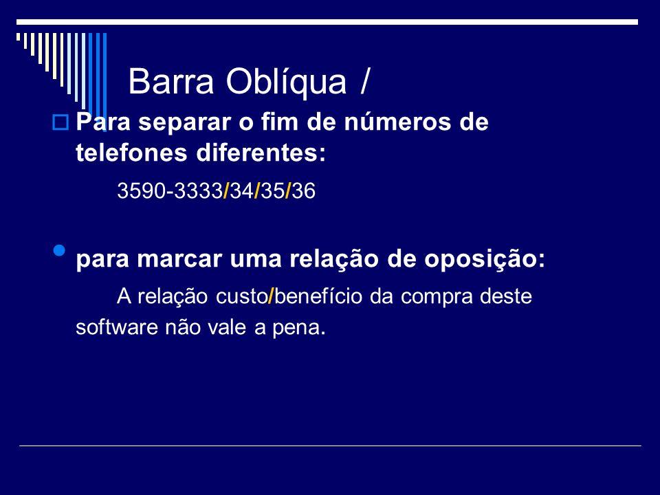Barra Oblíqua / Para separar o fim de números de telefones diferentes: 3590-3333/34/35/36 para marcar uma relação de oposição: A relação custo/benefíc