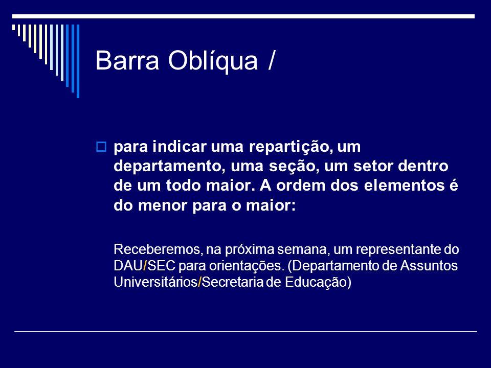 Barra Oblíqua / para indicar uma repartição, um departamento, uma seção, um setor dentro de um todo maior. A ordem dos elementos é do menor para o mai