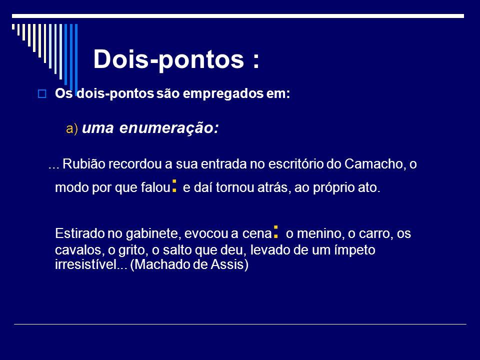 Dois-pontos : Os dois-pontos são empregados em: a) uma enumeração:... Rubião recordou a sua entrada no escritório do Camacho, o modo por que falou : e