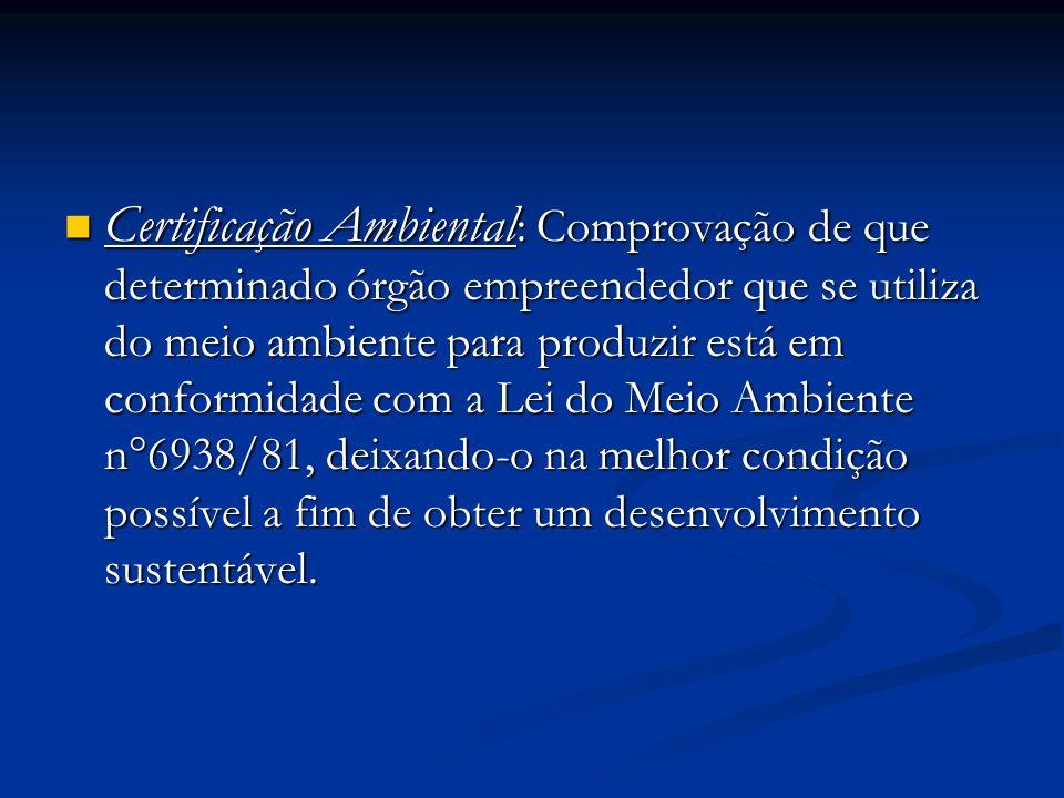 Certificação Ambiental : Comprovação de que determinado órgão empreendedor que se utiliza do meio ambiente para produzir está em conformidade com a Lei do Meio Ambiente n°6938/81, deixando-o na melhor condição possível a fim de obter um desenvolvimento sustentável.