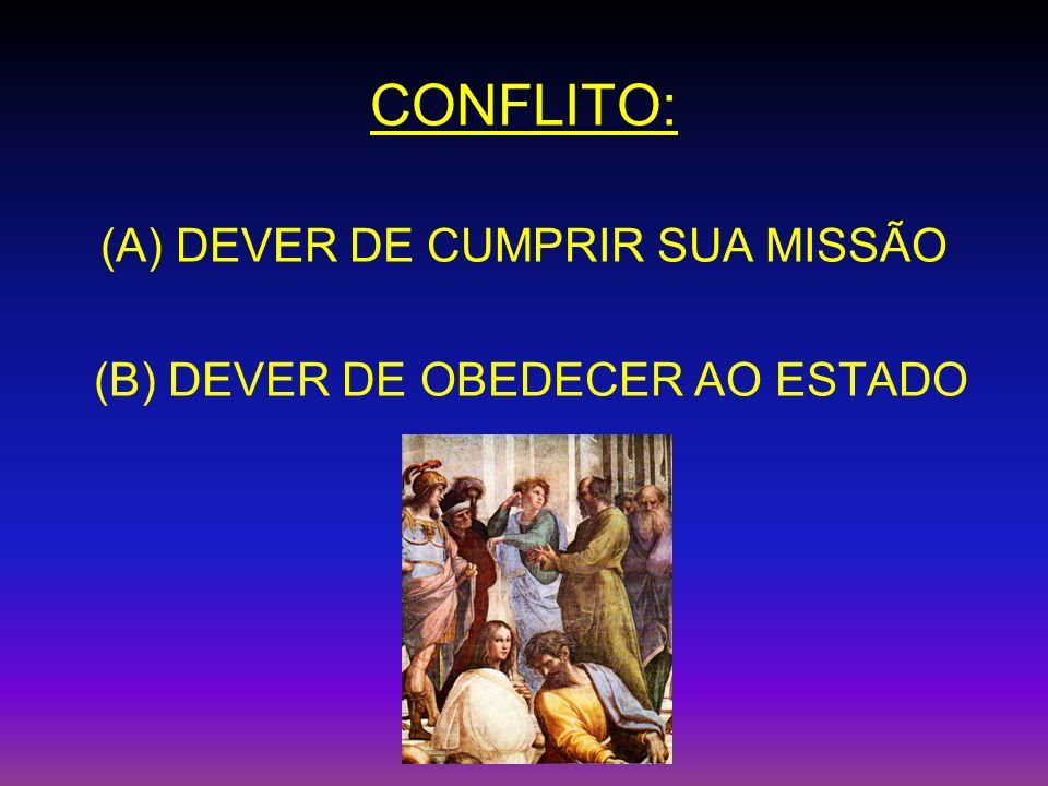 CONFLITO: (A) DEVER DE CUMPRIR SUA MISSÃO (B) DEVER DE OBEDECER AO ESTADO