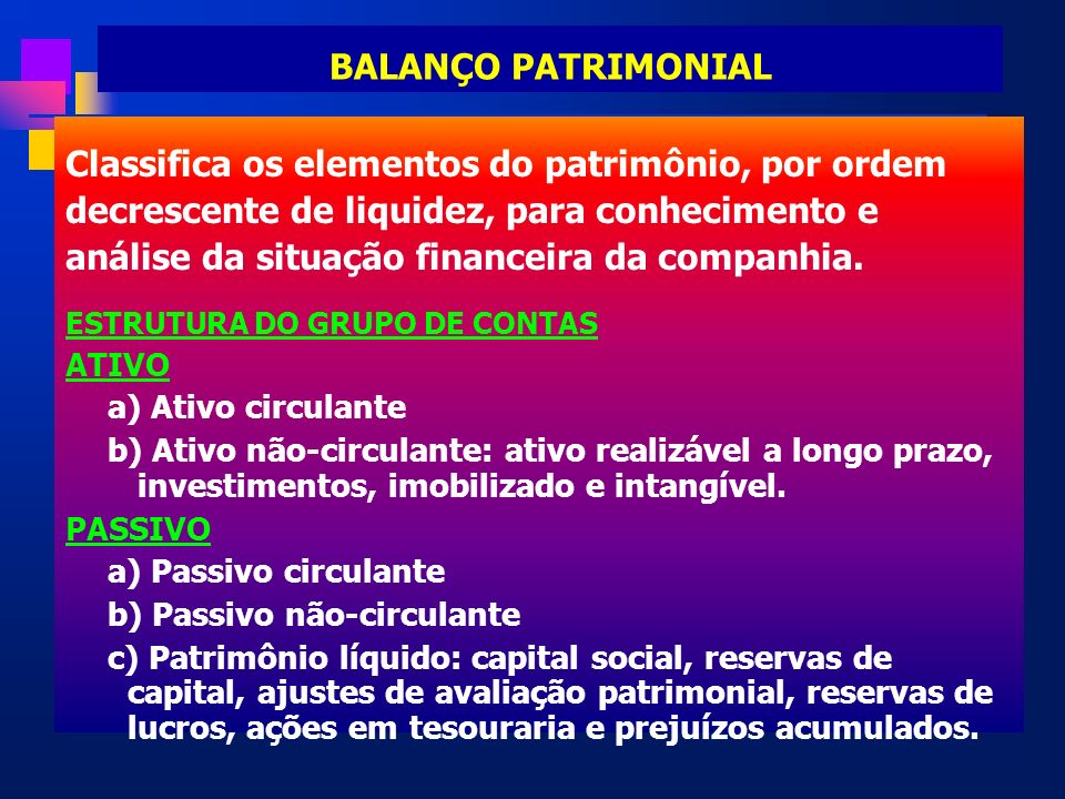 BALANÇO PATRIMONIAL Classifica os elementos do patrimônio, por ordem decrescente de liquidez, para conhecimento e análise da situação financeira da co
