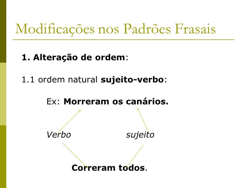 Modificações nos Padrões Frasais 1. Alteração de ordem: 1.1 ordem natural sujeito-verbo: Ex: Morreram os canários. Verbo sujeito Correram todos.