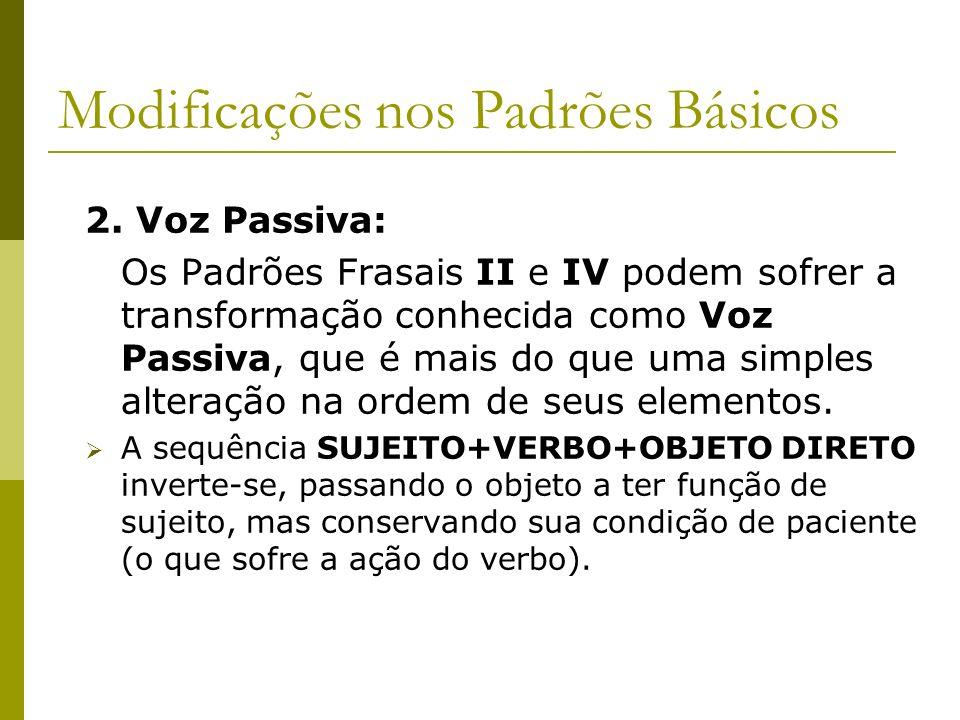 Modificações nos Padrões Básicos 2. Voz Passiva: Os Padrões Frasais II e IV podem sofrer a transformação conhecida como Voz Passiva, que é mais do que