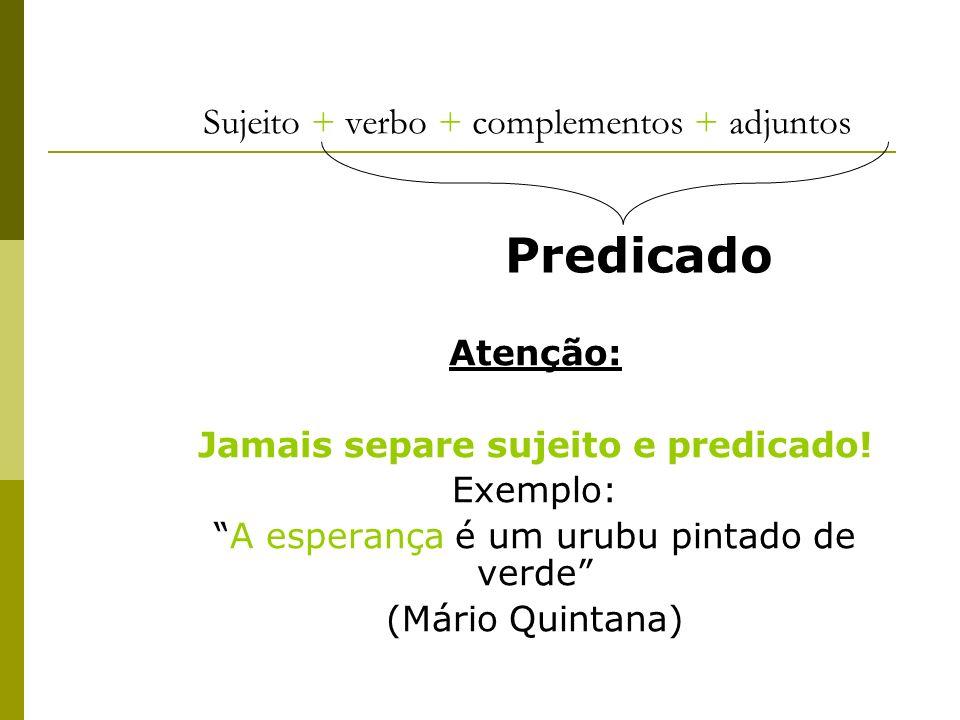 Sujeito + verbo + complementos + adjuntos Atenção: Jamais separe sujeito e predicado! Exemplo: A esperança é um urubu pintado de verde (Mário Quintana