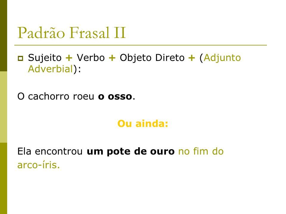 Padrão Frasal III Sujeito + Verbo + Objeto Indireto + (Adjunto Adverbial): O cachorro gosta de osso.