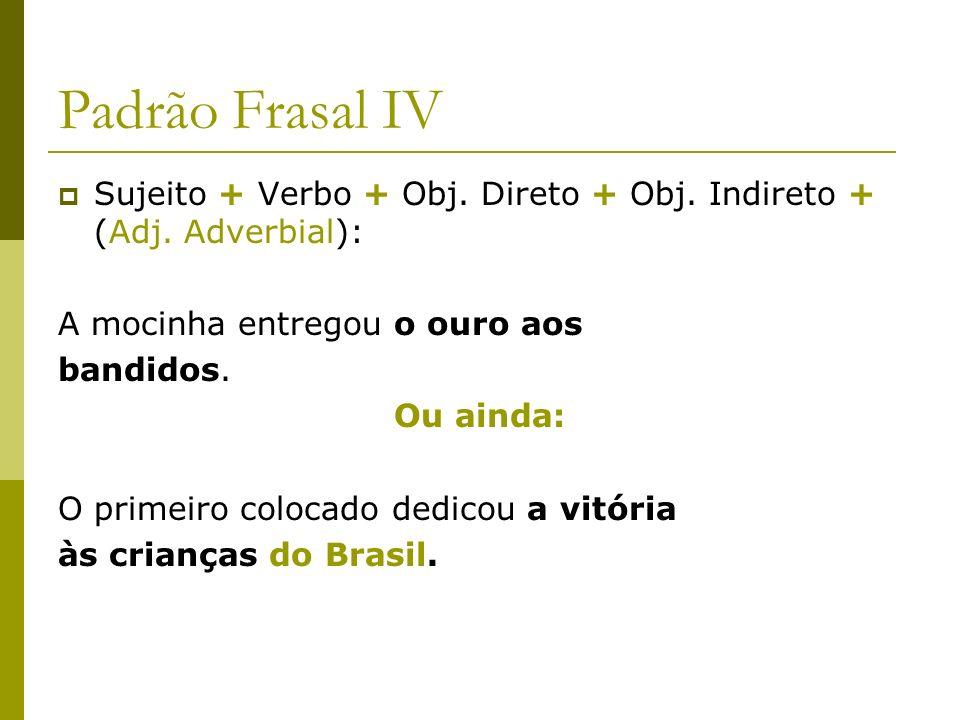 Padrão Frasal IV Sujeito + Verbo + Obj. Direto + Obj. Indireto + (Adj. Adverbial): A mocinha entregou o ouro aos bandidos. Ou ainda: O primeiro coloca