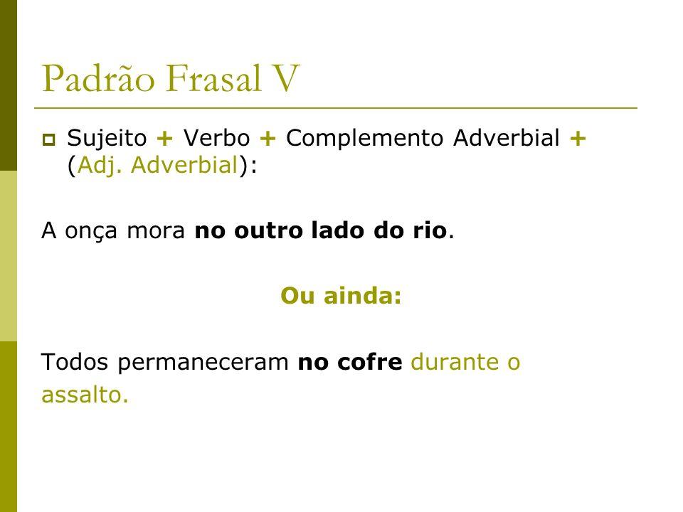Padrão Frasal V Sujeito + Verbo + Complemento Adverbial + (Adj. Adverbial): A onça mora no outro lado do rio. Ou ainda: Todos permaneceram no cofre du