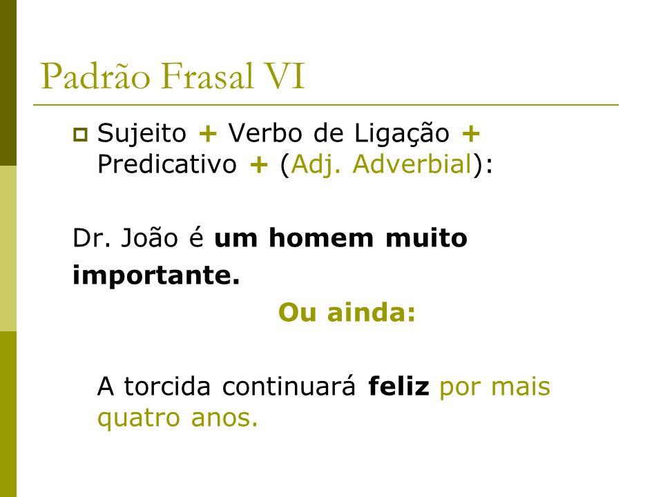 Padrão Frasal VI Sujeito + Verbo de Ligação + Predicativo + (Adj. Adverbial): Dr. João é um homem muito importante. Ou ainda: A torcida continuará fel