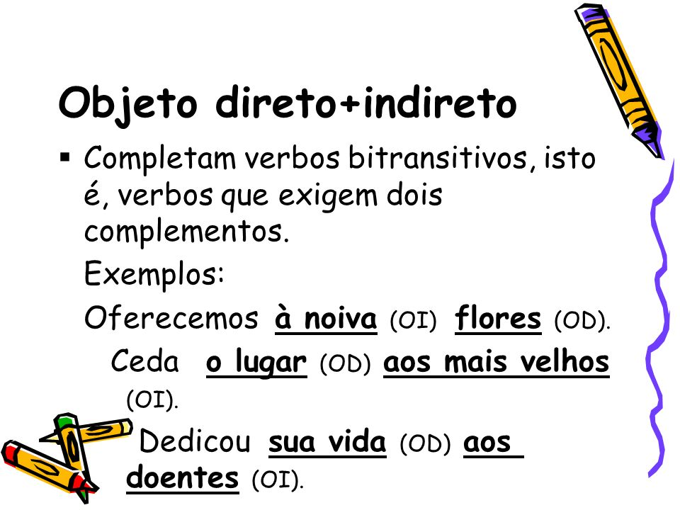 Objeto direto+indireto Completam verbos bitransitivos, isto é, verbos que exigem dois complementos. Exemplos: Oferecemos à noiva (OI) flores (OD). Ced