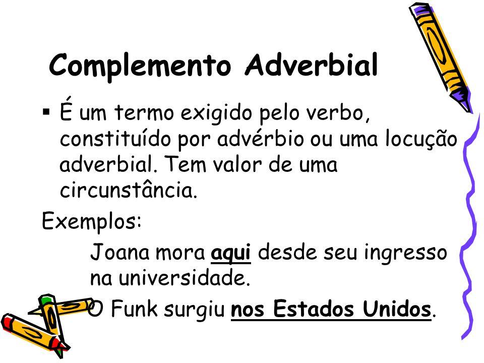 Complemento Adverbial É um termo exigido pelo verbo, constituído por advérbio ou uma locução adverbial. Tem valor de uma circunstância. Exemplos: Joan